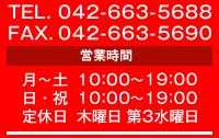 TEL 0426-63-5688 FAX 0426-63-5690 営業時間 月~土:10:00~19:30 日・祝:10:00~19:00 定休日:木曜日 第3水曜日